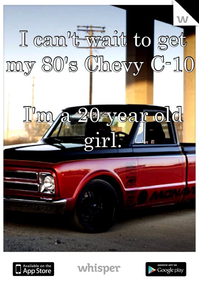 I can't wait to get my 80's Chevy C-10.   I'm a 20 year old girl.