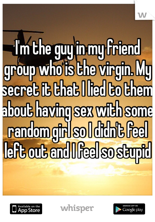 I'm the guy in my friend group who is the virgin. My secret it that I lied to them about having sex with some random girl so I didn't feel left out and I feel so stupid