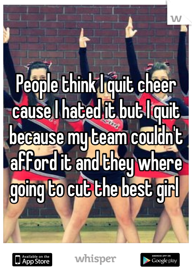 People think I quit cheer cause I hated it but I quit because my team couldn't afford it and they where going to cut the best girl