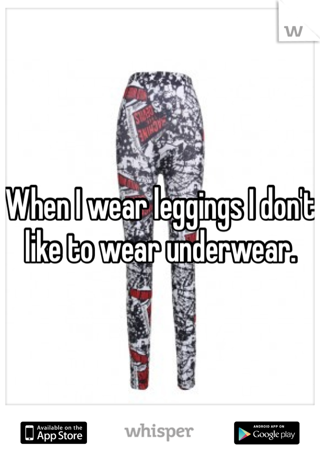 When I wear leggings I don't like to wear underwear.