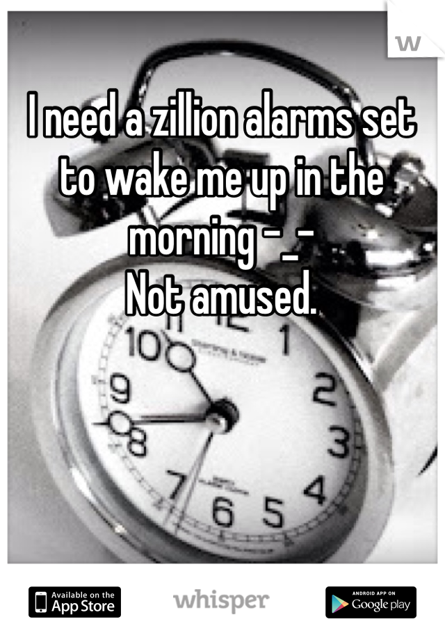 I need a zillion alarms set to wake me up in the morning -_-  Not amused.