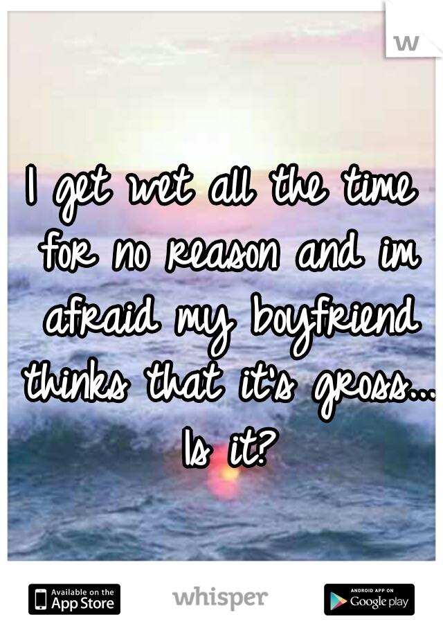 I get wet all the time for no reason and im afraid my boyfriend thinks that it's gross... Is it?