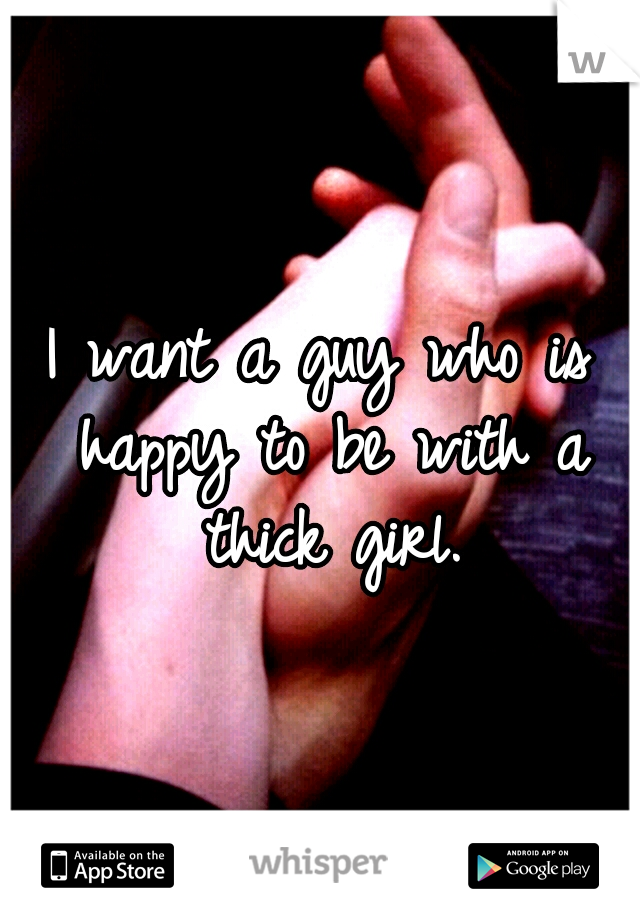 I want a guy who is happy to be with a thick girl.