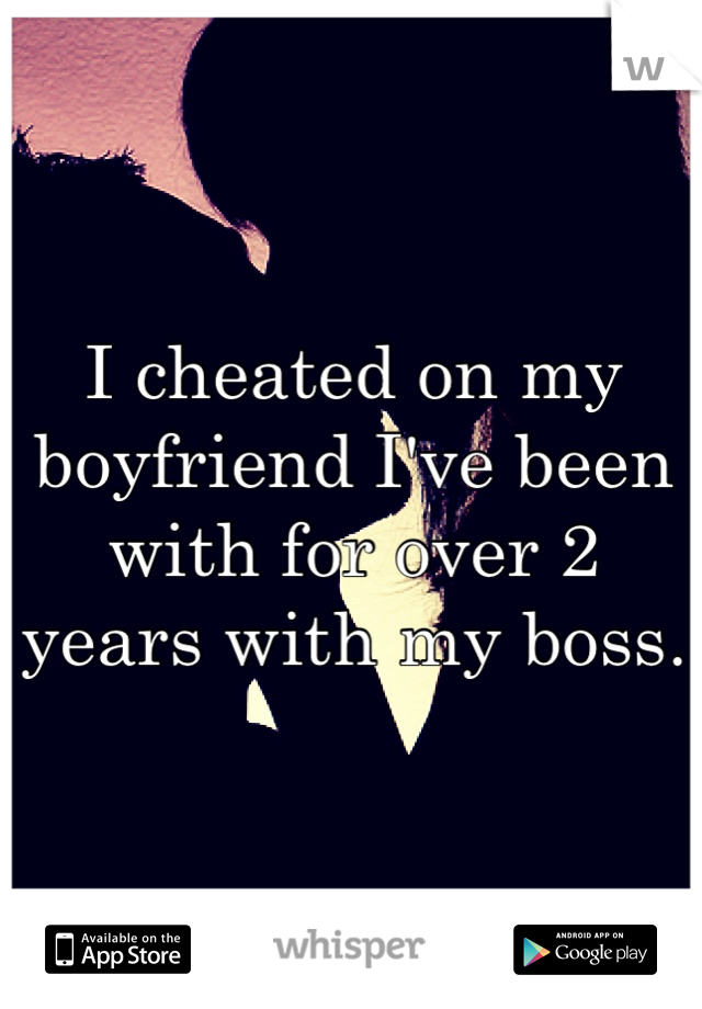 I cheated on my boyfriend I've been with for over 2 years with my boss.