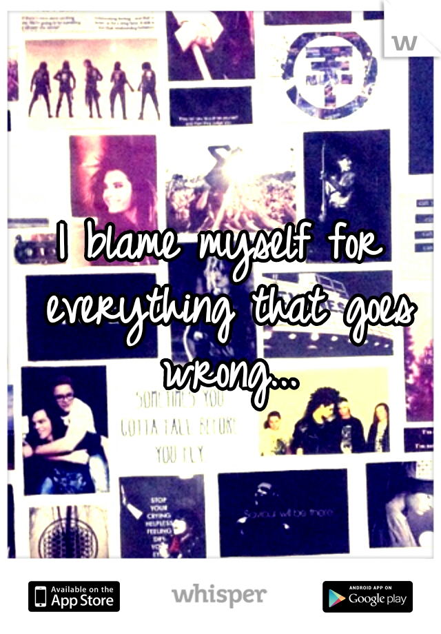 I blame myself for everything that goes wrong...
