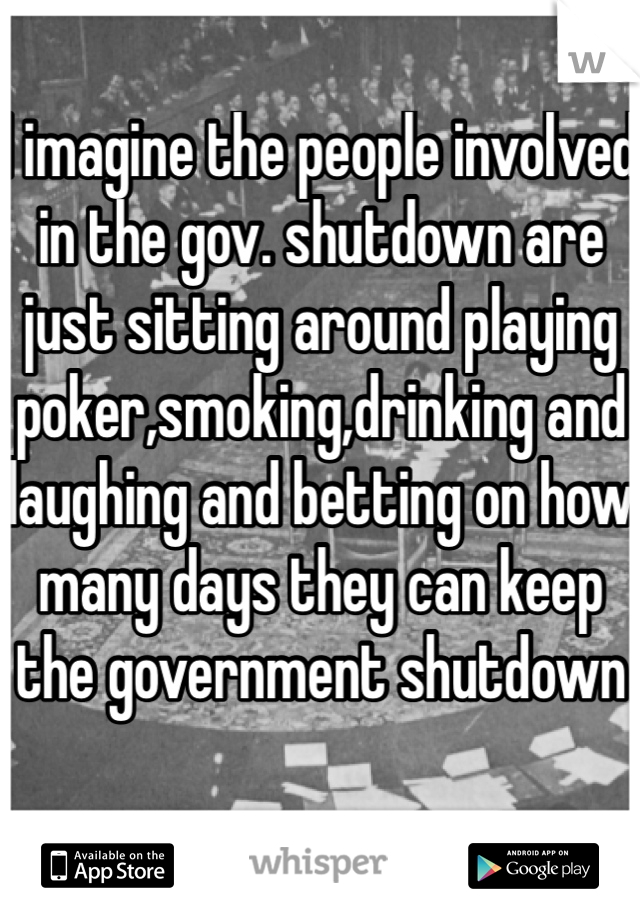 I imagine the people involved in the gov. shutdown are just sitting around playing poker,smoking,drinking and laughing and betting on how many days they can keep the government shutdown