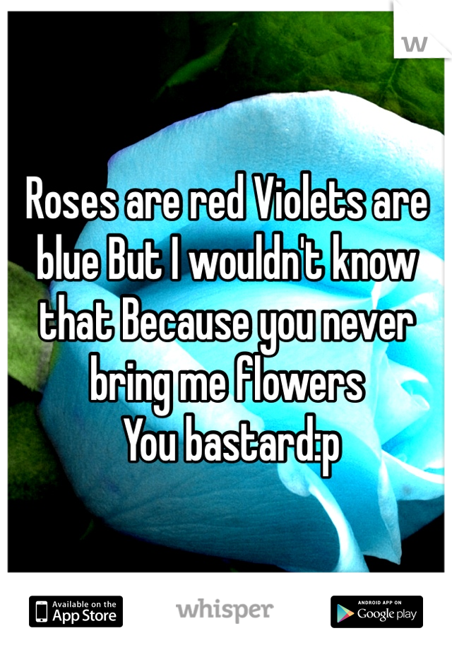 Roses are red Violets are blue But I wouldn't know that Because you never bring me flowers  You bastard:p