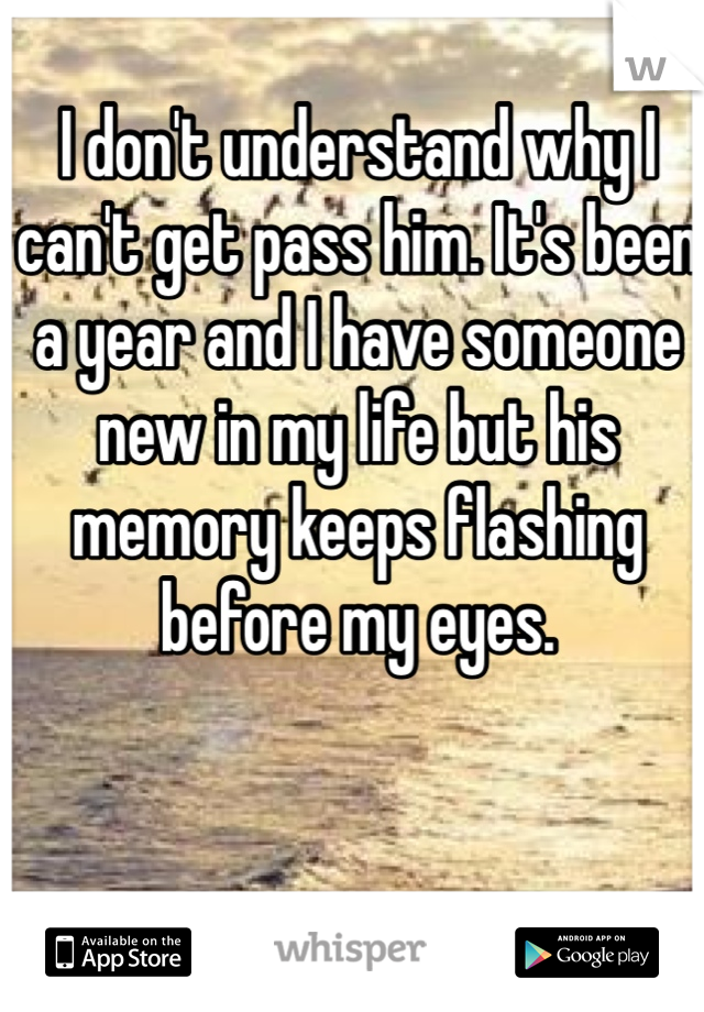 I don't understand why I can't get pass him. It's been a year and I have someone new in my life but his memory keeps flashing before my eyes.