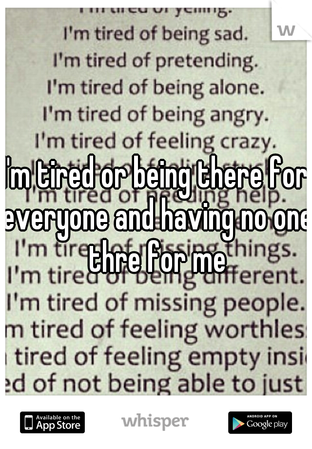 I'm tired or being there for everyone and having no one thre for me