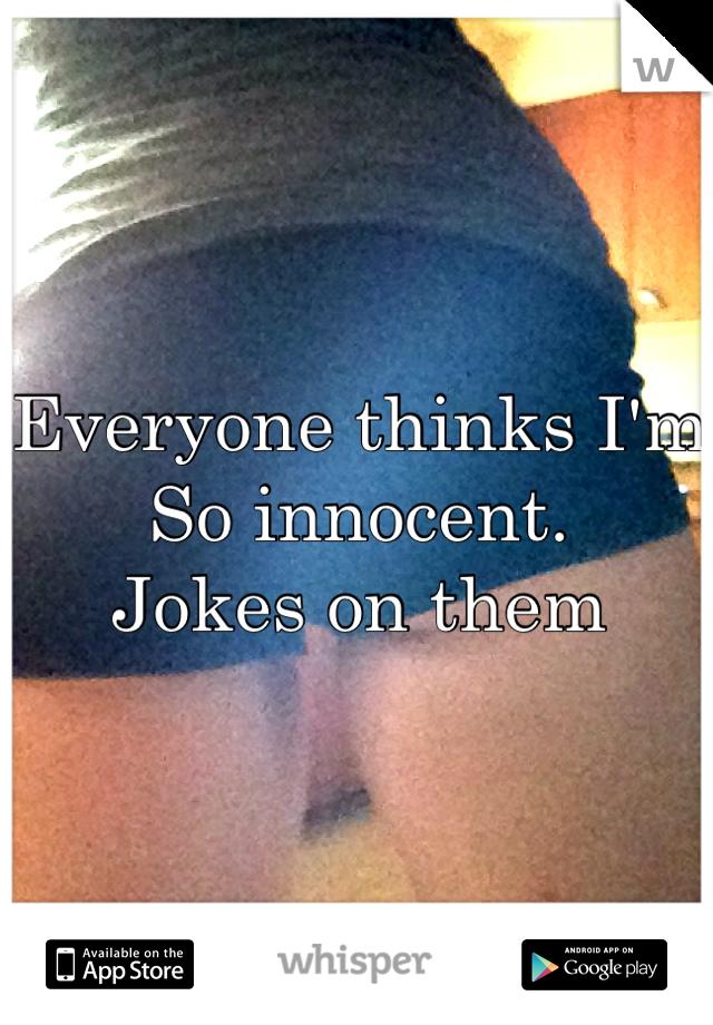 Everyone thinks I'm So innocent. Jokes on them