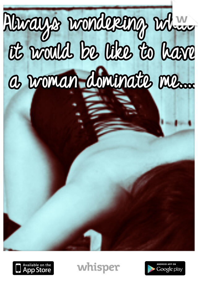 Always wondering what it would be like to have a woman dominate me....