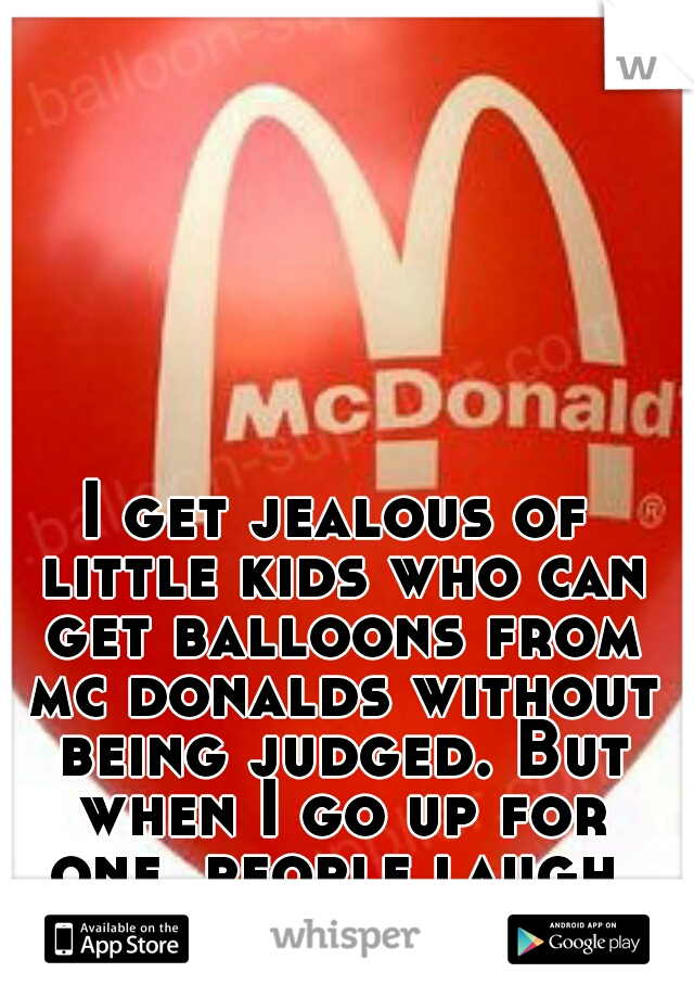 I get jealous of little kids who can get balloons from mc donalds without being judged. But when I go up for one, people laugh.