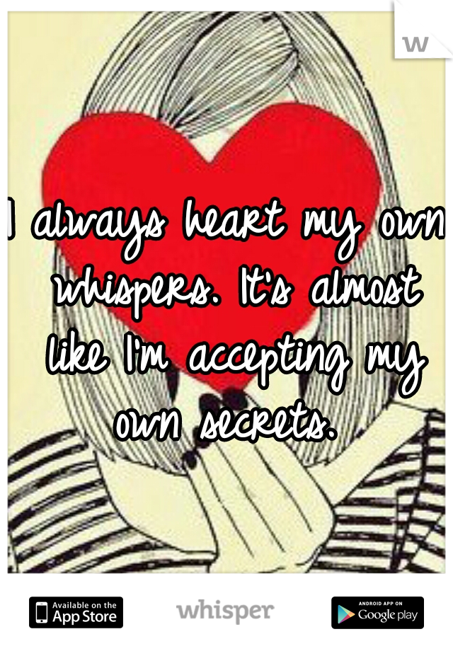 I always heart my own whispers. It's almost like I'm accepting my own secrets.