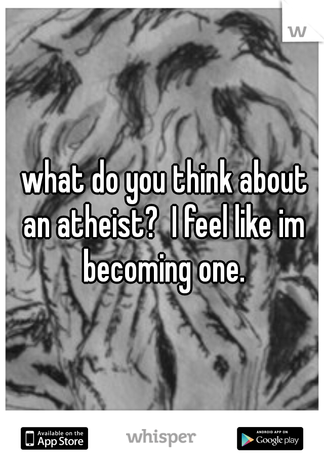what do you think about an atheist?  I feel like im becoming one.