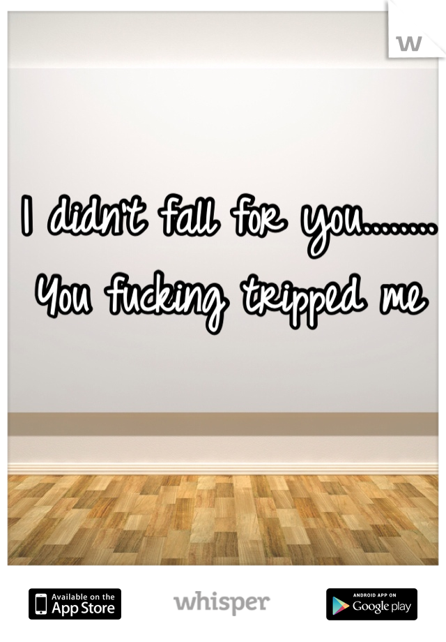 I didn't fall for you........ You fucking tripped me