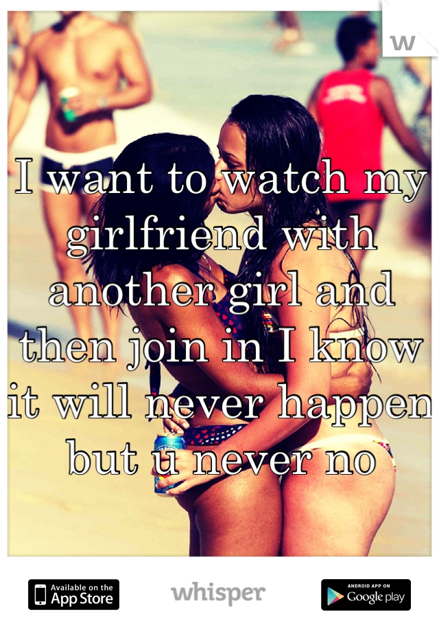 I want to watch my girlfriend with another girl and then join in I know it will never happen but u never no