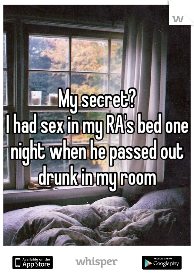 My secret?  I had sex in my RA's bed one night when he passed out drunk in my room