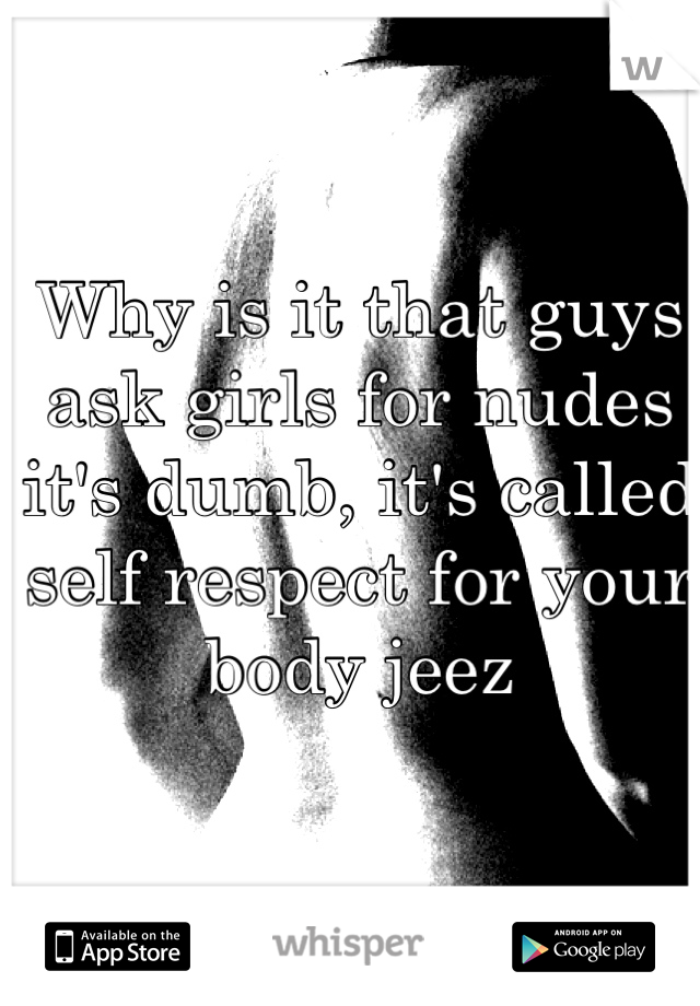 Why is it that guys ask girls for nudes it's dumb, it's called self respect for your body jeez