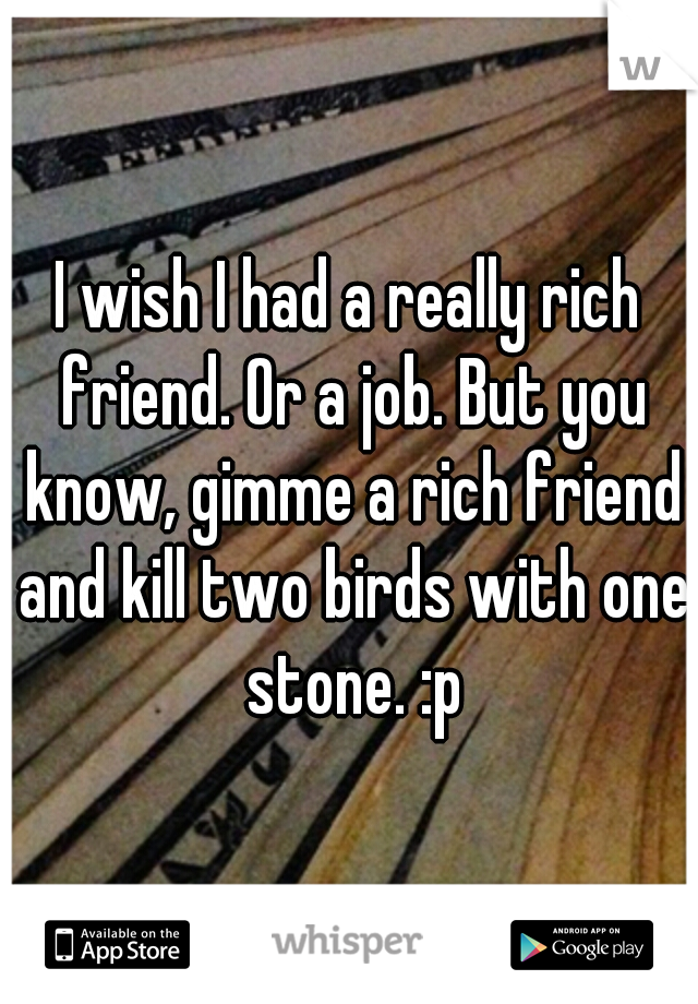 I wish I had a really rich friend. Or a job. But you know, gimme a rich friend and kill two birds with one stone. :p