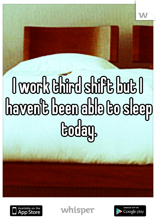 I work third shift but I haven't been able to sleep today.