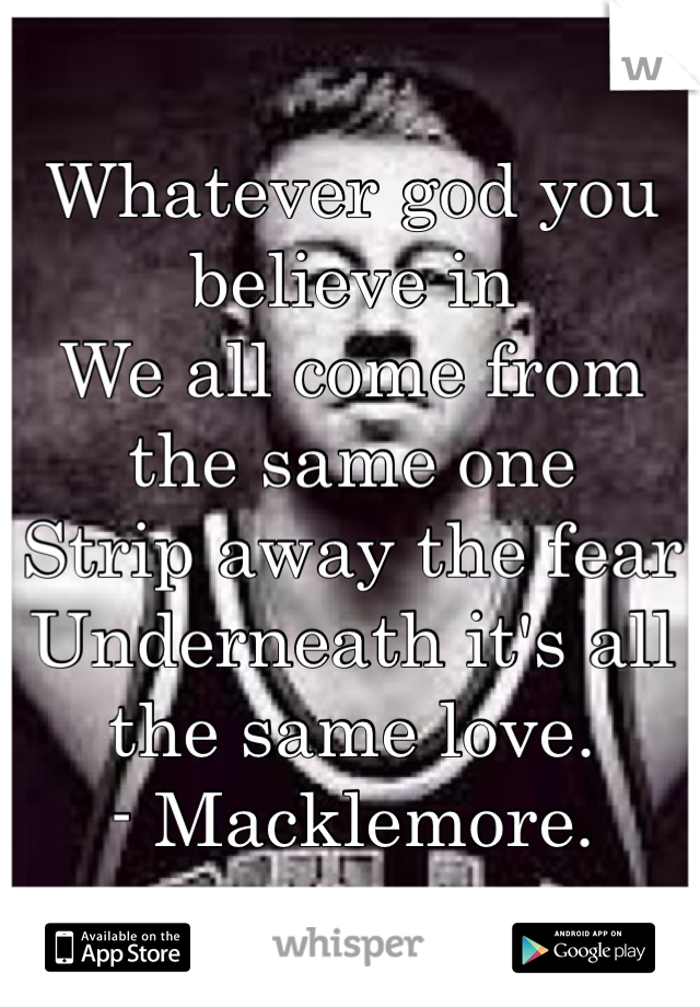 Whatever god you believe in  We all come from the same one Strip away the fear  Underneath it's all the same love.  - Macklemore.