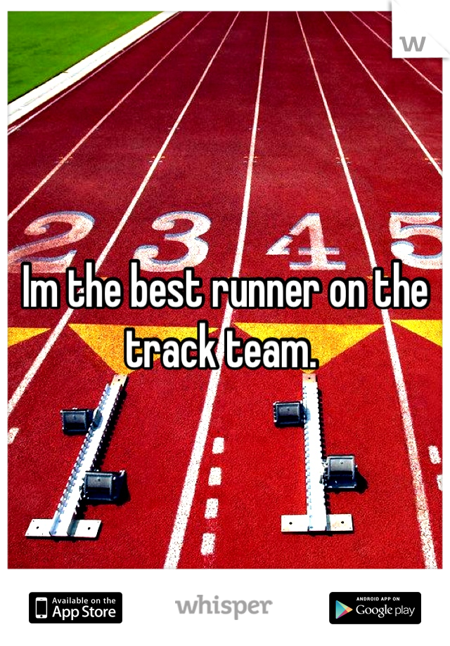 Im the best runner on the track team.
