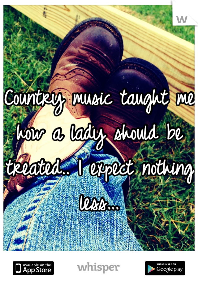 Country music taught me how a lady should be treated.. I expect nothing less...