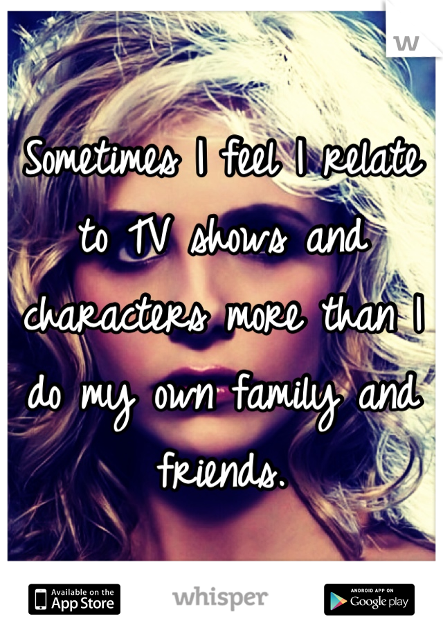 Sometimes I feel I relate to TV shows and characters more than I do my own family and friends.