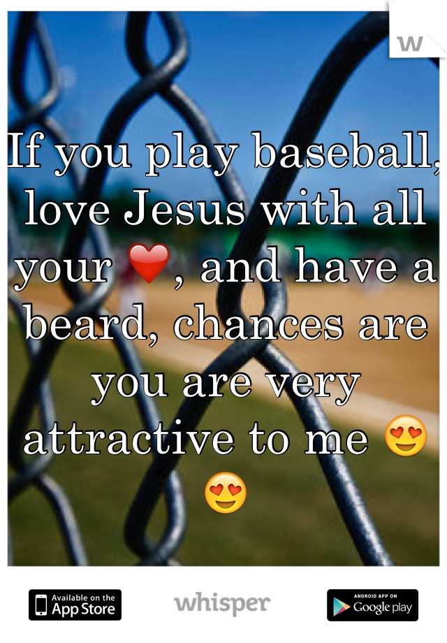 If you play baseball, love Jesus with all your ❤️, and have a beard, chances are you are very attractive to me 😍😍