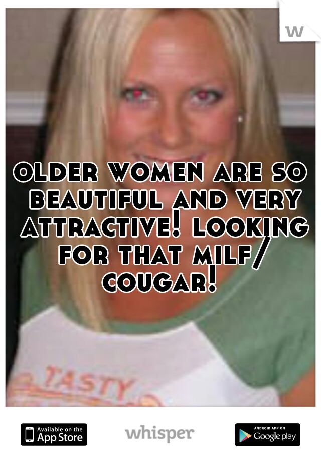 older women are so beautiful and very attractive! looking for that milf/ cougar!