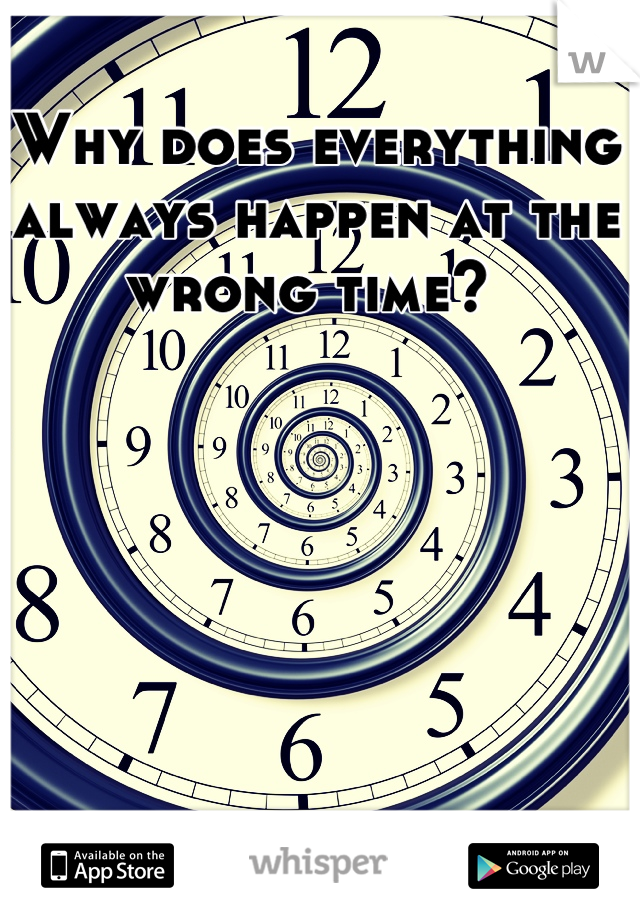 Why does everything always happen at the wrong time?