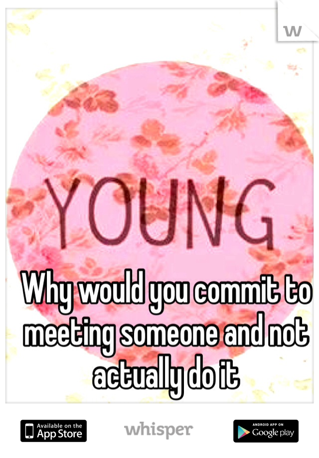 Why would you commit to meeting someone and not actually do it