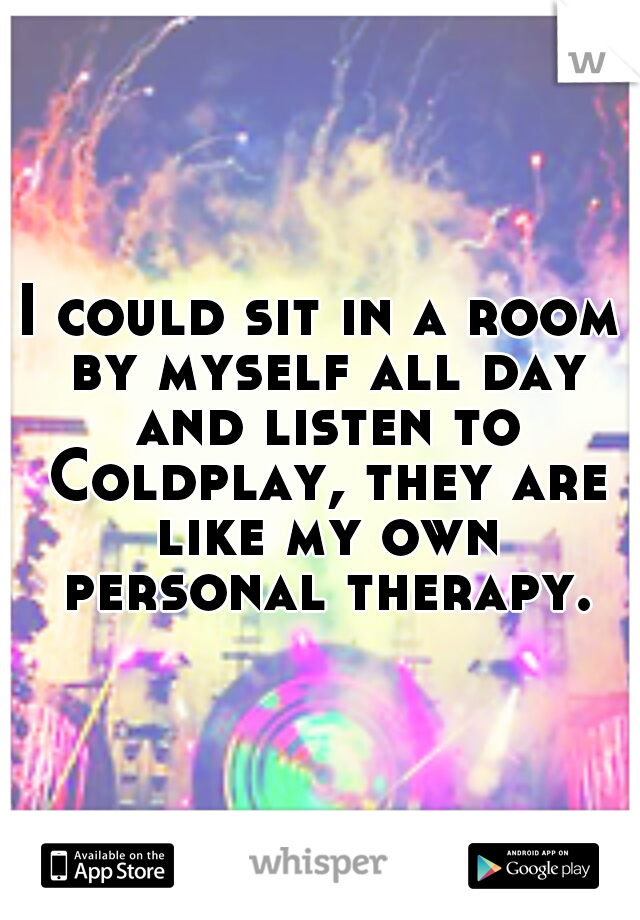 I could sit in a room by myself all day and listen to Coldplay, they are like my own personal therapy.