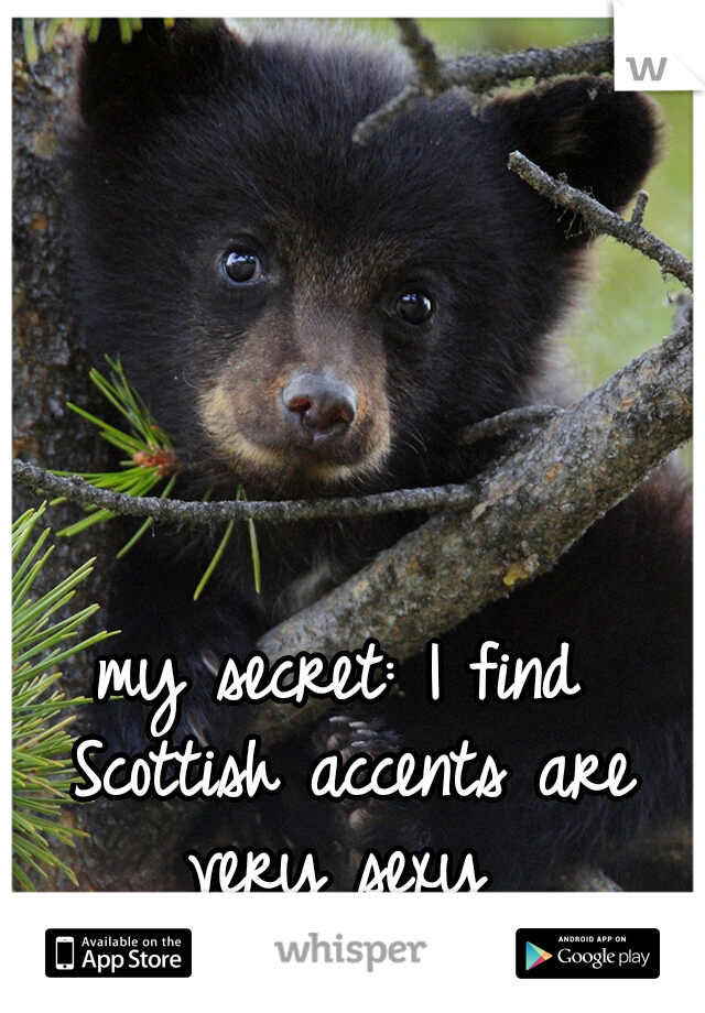 my secret: I find Scottish accents are very sexy