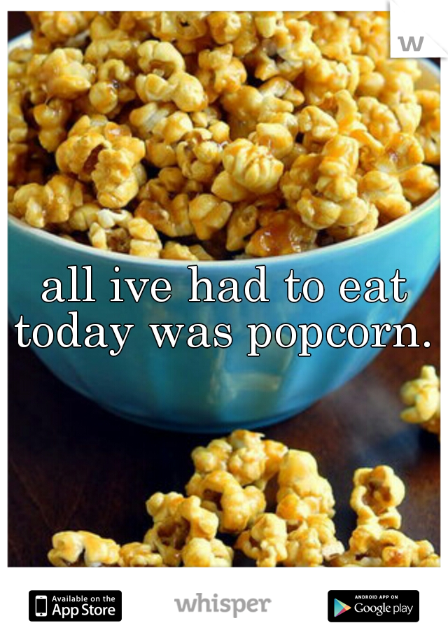 all ive had to eat today was popcorn.