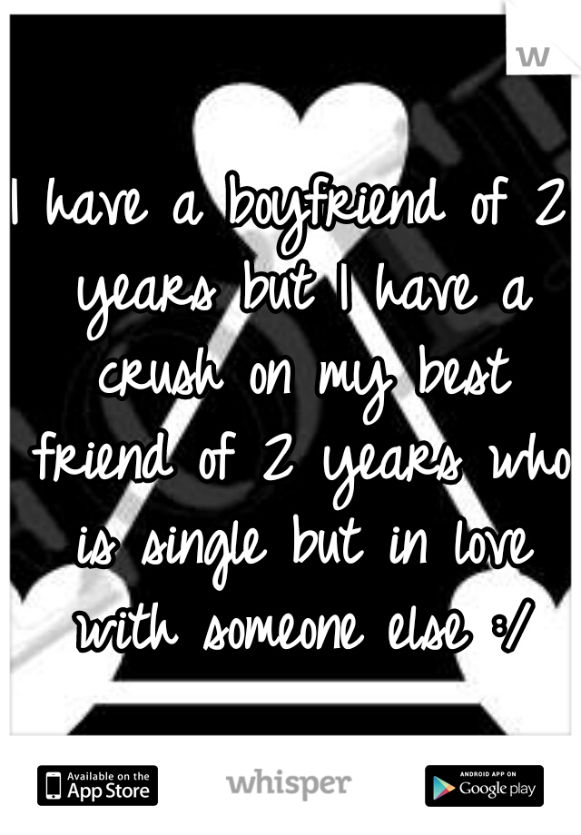 I have a boyfriend of 2 years but I have a crush on my best friend of 2 years who is single but in love with someone else :/