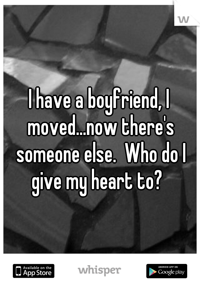 I have a boyfriend, I moved...now there's someone else.  Who do I give my heart to?