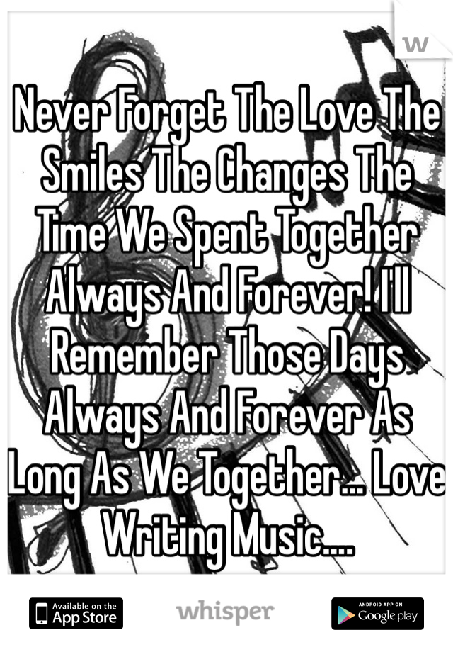 Never Forget The Love The Smiles The Changes The Time We Spent Together Always And Forever! I'll Remember Those Days Always And Forever As Long As We Together... Love Writing Music....