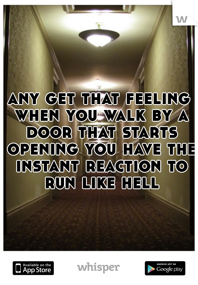 any get that feeling when you walk by a door that starts opening you have the instant reaction to run like hell