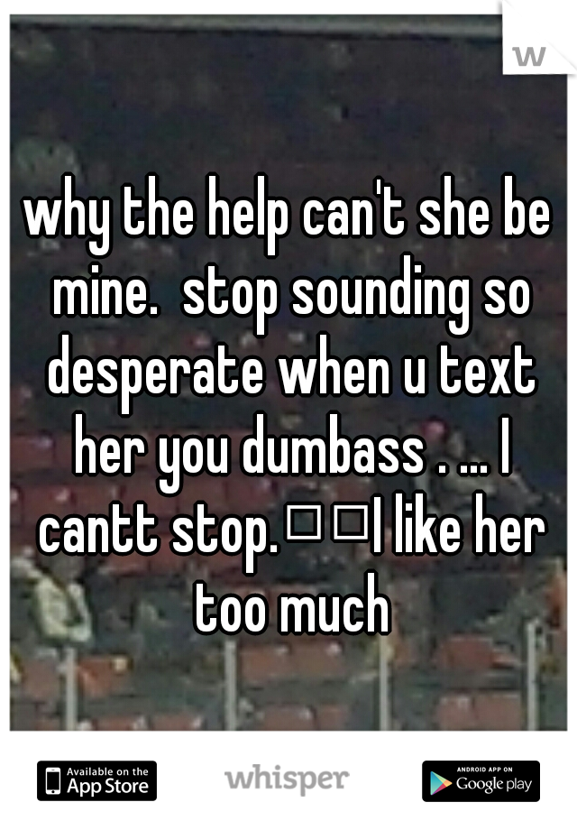 why the help can't she be mine.  stop sounding so desperate when u text her you dumbass . ... I cantt stop.  I like her too much