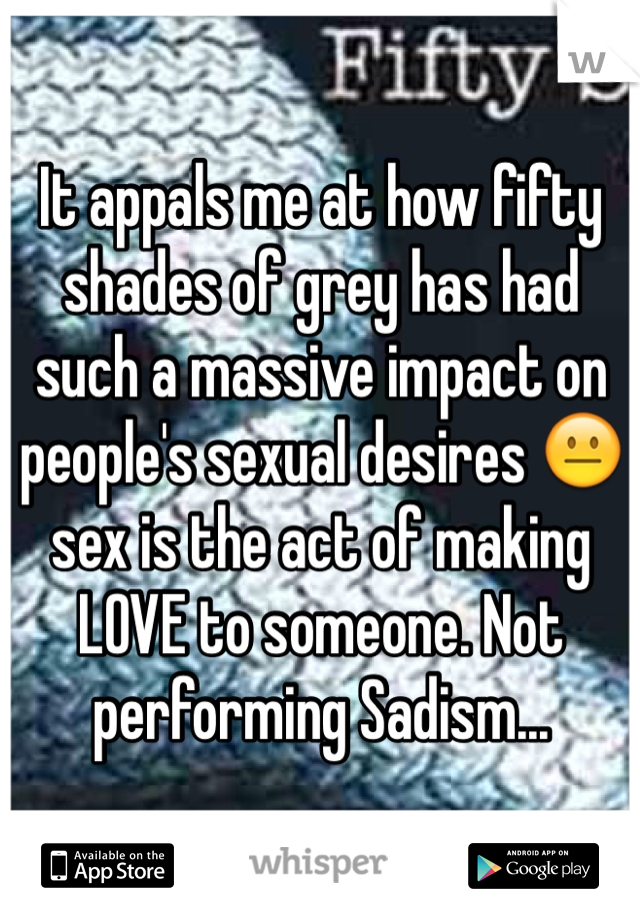 It appals me at how fifty shades of grey has had such a massive impact on people's sexual desires 😐 sex is the act of making LOVE to someone. Not performing Sadism...
