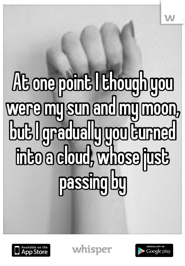 At one point I though you were my sun and my moon, but I gradually you turned into a cloud, whose just passing by