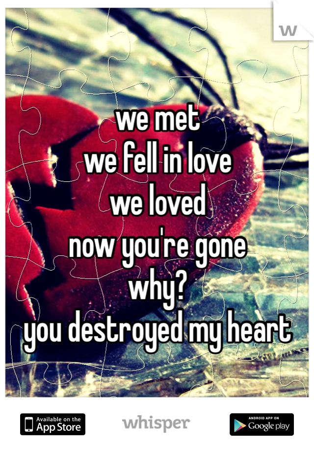 we met  we fell in love  we loved  now you're gone  why?  you destroyed my heart