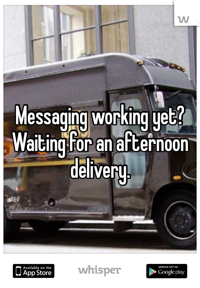 Messaging working yet? Waiting for an afternoon delivery.