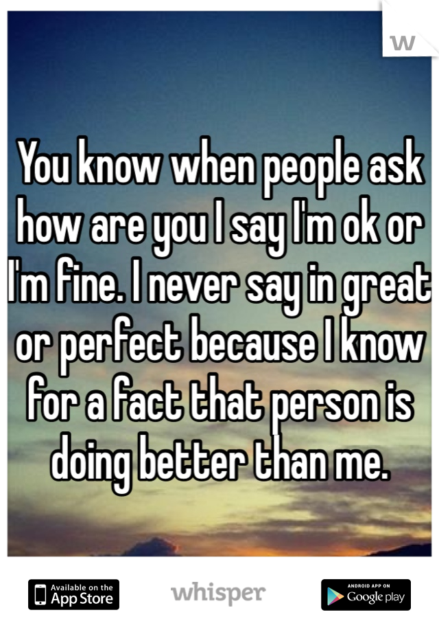 You know when people ask how are you I say I'm ok or I'm fine. I never say in great or perfect because I know for a fact that person is doing better than me.
