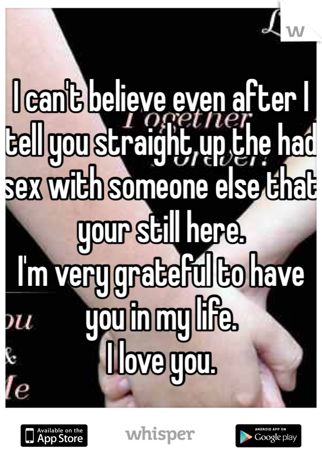 I can't believe even after I tell you straight up the had sex with someone else that your still here. I'm very grateful to have you in my life. I love you.
