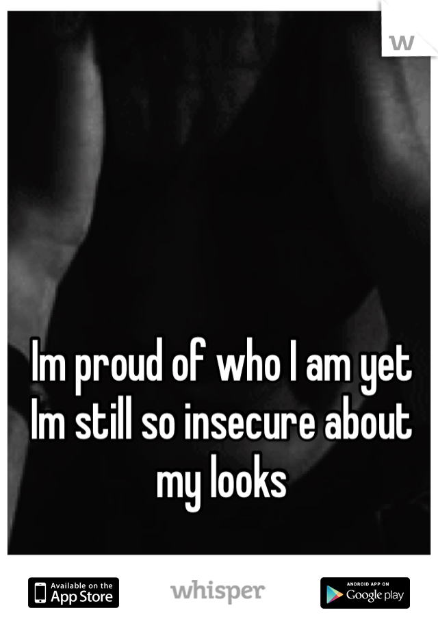 Im proud of who I am yet Im still so insecure about my looks
