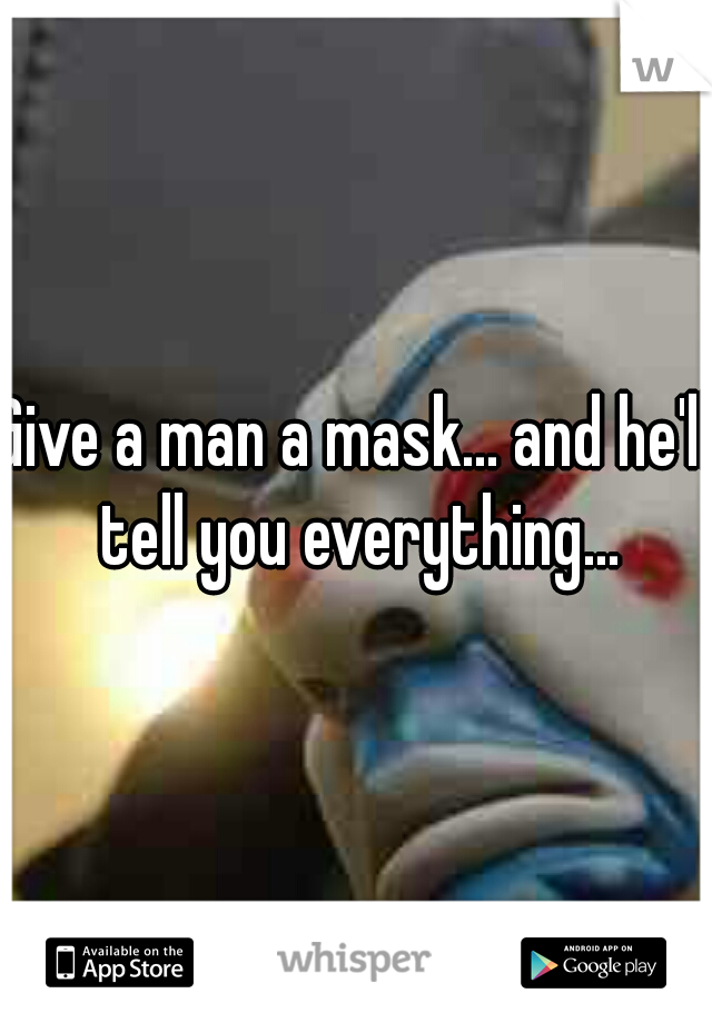 Give a man a mask... and he'll tell you everything...