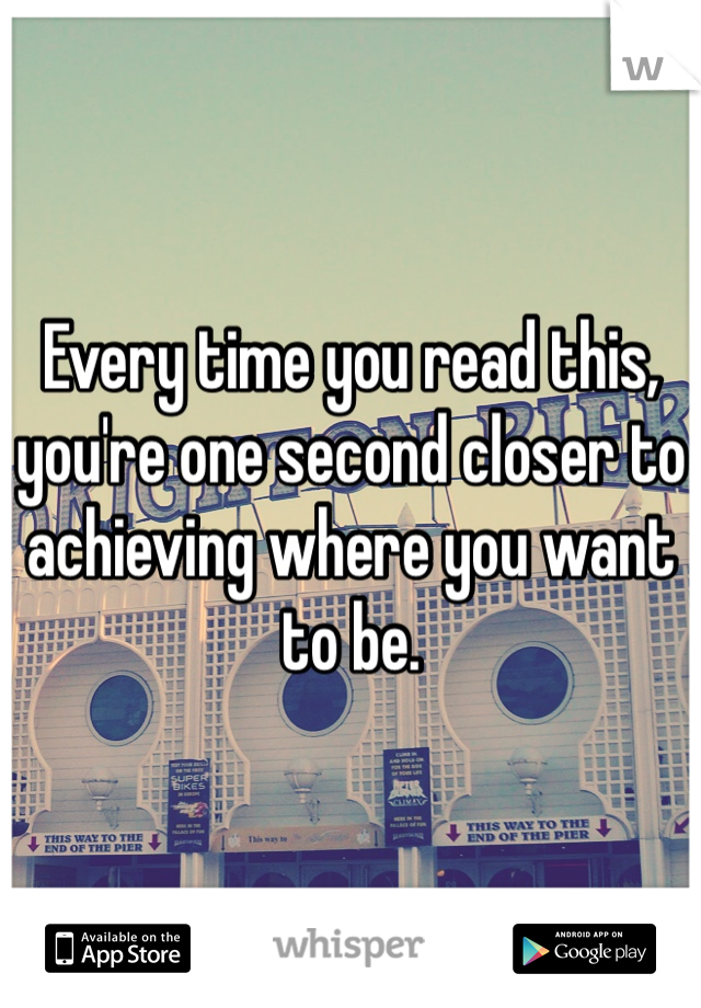 Every time you read this, you're one second closer to achieving where you want to be.