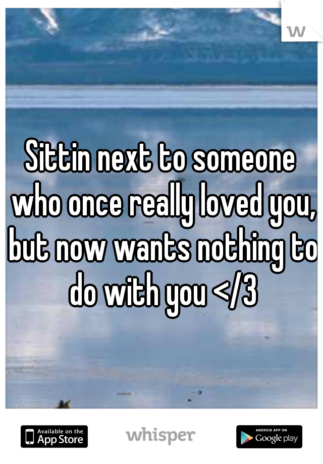 Sittin next to someone who once really loved you, but now wants nothing to do with you </3